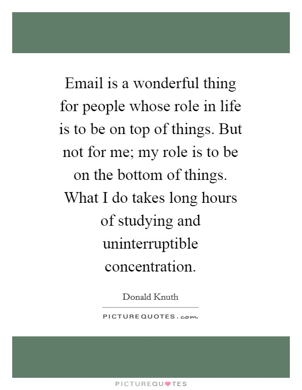 Email is a wonderful thing for people whose role in life is to be on top of things. But not for me; my role is to be on the bottom of things. What I do takes long hours of studying and uninterruptible concentration Picture Quote #1