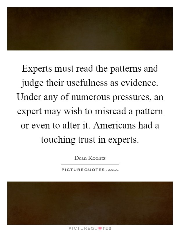 Experts must read the patterns and judge their usefulness as evidence. Under any of numerous pressures, an expert may wish to misread a pattern or even to alter it. Americans had a touching trust in experts Picture Quote #1