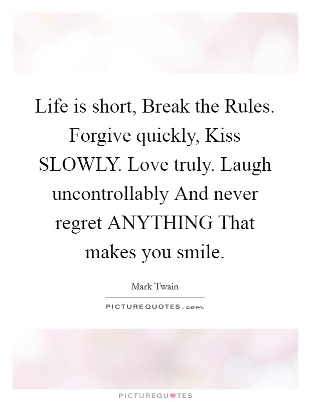 Life is short, Break the Rules. Forgive quickly, Kiss SLOWLY. Love truly. Laugh uncontrollably And never regret ANYTHING That makes you smile Picture Quote #1