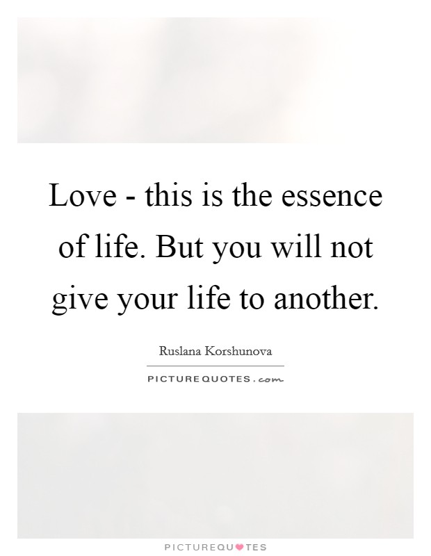 Love - this is the essence of life. But you will not give your life to another Picture Quote #1