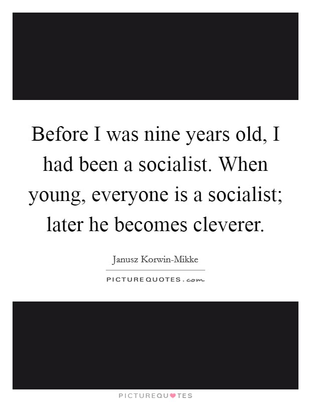 Before I was nine years old, I had been a socialist. When young, everyone is a socialist; later he becomes cleverer Picture Quote #1