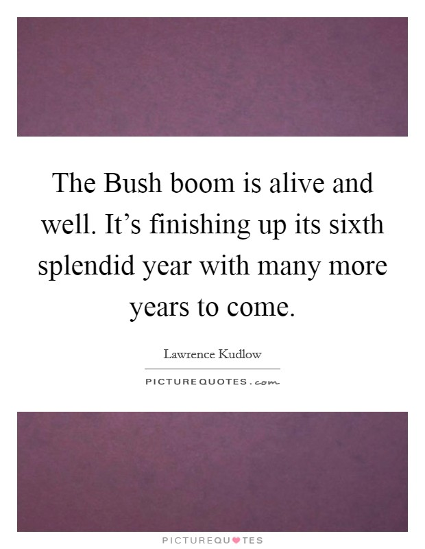 The Bush boom is alive and well. It's finishing up its sixth splendid year with many more years to come Picture Quote #1