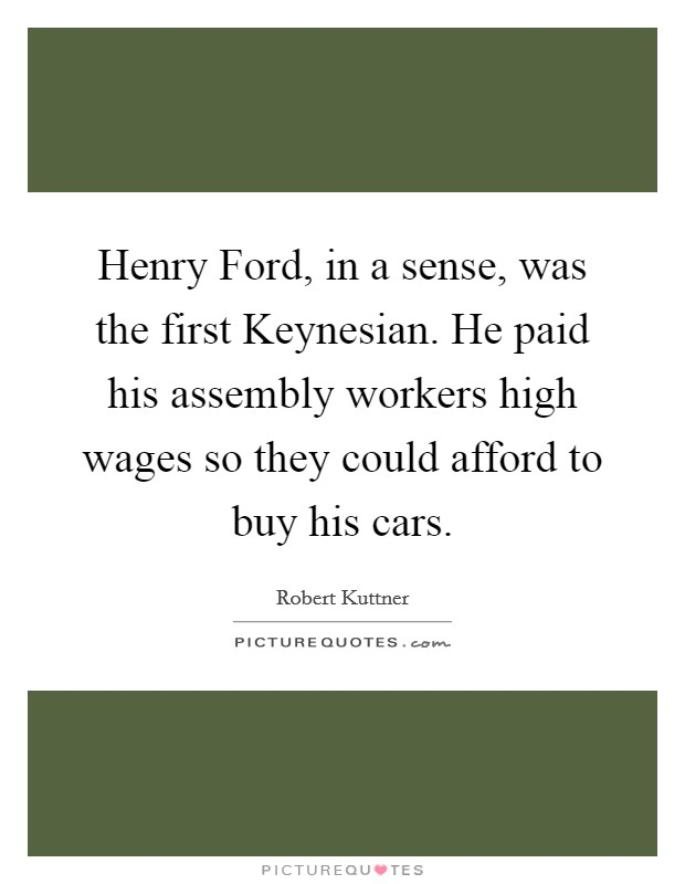 Henry Ford, in a sense, was the first Keynesian. He paid his assembly workers high wages so they could afford to buy his cars Picture Quote #1