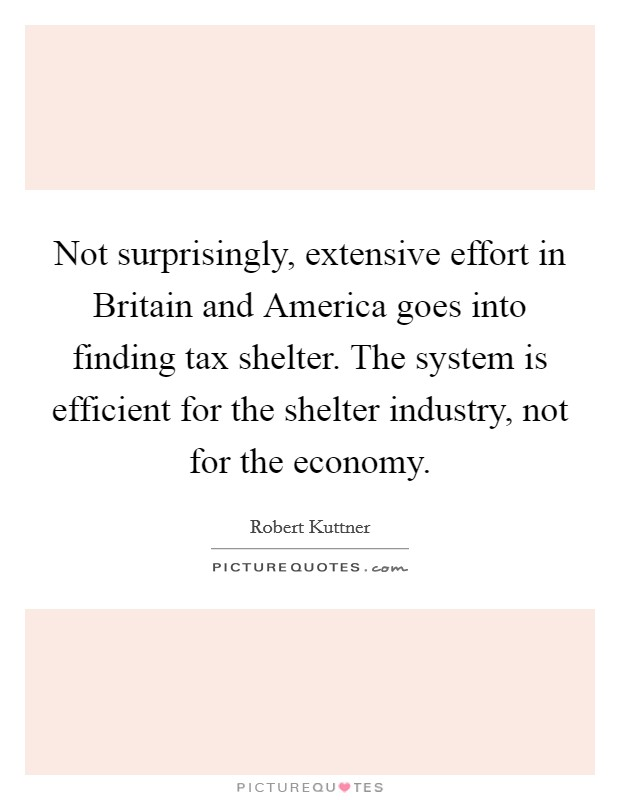 Not surprisingly, extensive effort in Britain and America goes into finding tax shelter. The system is efficient for the shelter industry, not for the economy Picture Quote #1