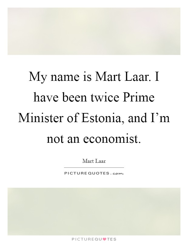 My name is Mart Laar. I have been twice Prime Minister of Estonia, and I'm not an economist Picture Quote #1
