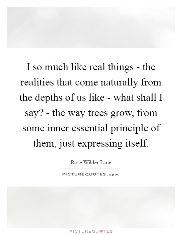 I so much like real things - the realities that come naturally from the depths of us like - what shall I say? - the way trees grow, from some inner essential principle of them, just expressing itself Picture Quote #1