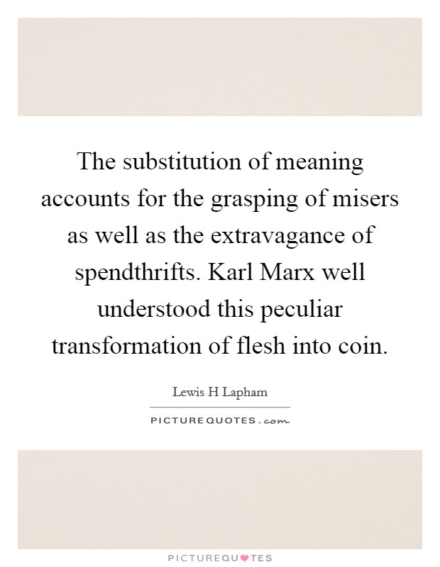 The substitution of meaning accounts for the grasping of misers as well as the extravagance of spendthrifts. Karl Marx well understood this peculiar transformation of flesh into coin Picture Quote #1