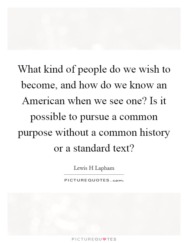 What kind of people do we wish to become, and how do we know an American when we see one? Is it possible to pursue a common purpose without a common history or a standard text? Picture Quote #1