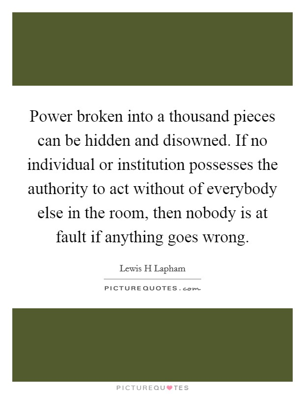 Power broken into a thousand pieces can be hidden and disowned. If no individual or institution possesses the authority to act without of everybody else in the room, then nobody is at fault if anything goes wrong Picture Quote #1