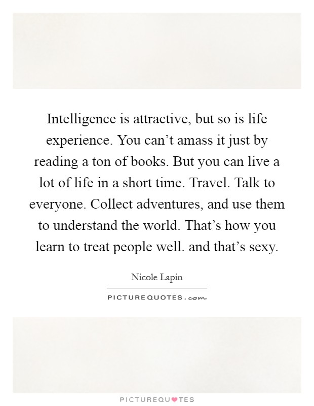 Intelligence is attractive, but so is life experience. You can't amass it just by reading a ton of books. But you can live a lot of life in a short time. Travel. Talk to everyone. Collect adventures, and use them to understand the world. That's how you learn to treat people well. and that's sexy Picture Quote #1