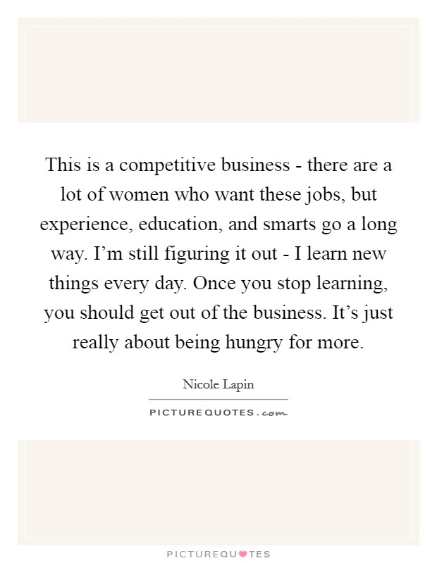 This is a competitive business - there are a lot of women who want these jobs, but experience, education, and smarts go a long way. I'm still figuring it out - I learn new things every day. Once you stop learning, you should get out of the business. It's just really about being hungry for more Picture Quote #1