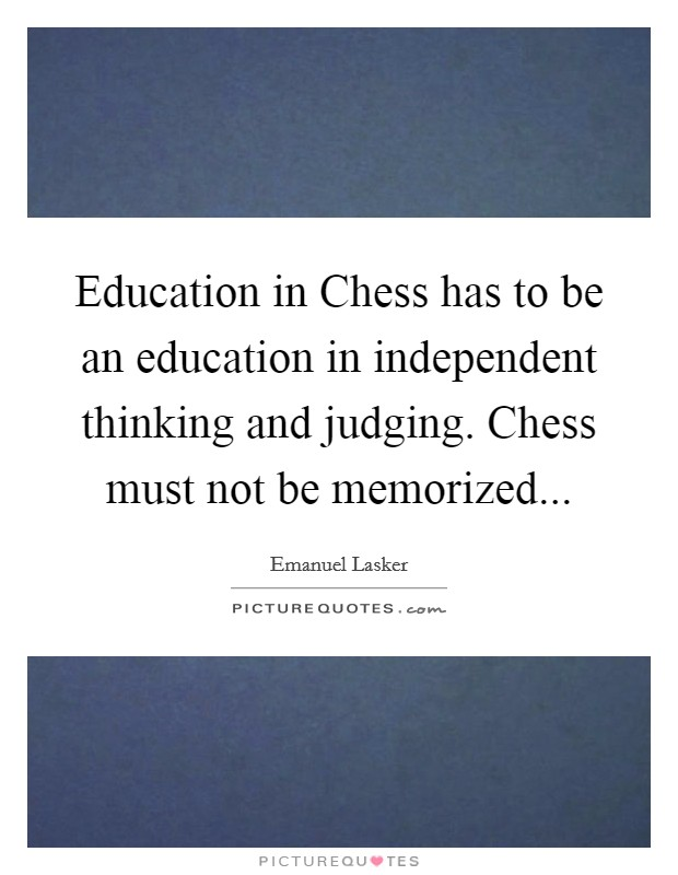 Education in Chess has to be an education in independent thinking and judging. Chess must not be memorized Picture Quote #1