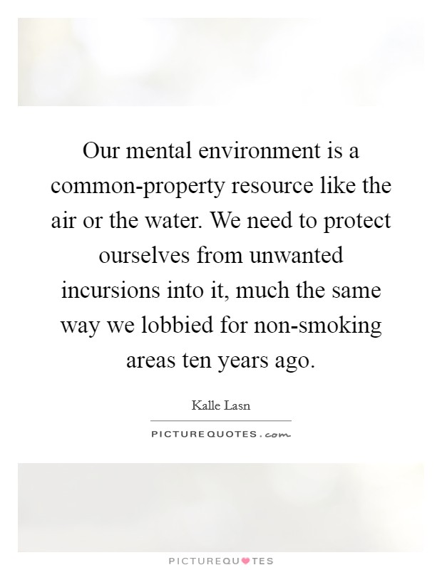 Our mental environment is a common-property resource like the air or the water. We need to protect ourselves from unwanted incursions into it, much the same way we lobbied for non-smoking areas ten years ago Picture Quote #1