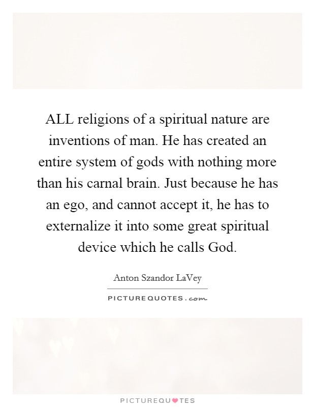 ALL religions of a spiritual nature are inventions of man. He has created an entire system of gods with nothing more than his carnal brain. Just because he has an ego, and cannot accept it, he has to externalize it into some great spiritual device which he calls God Picture Quote #1
