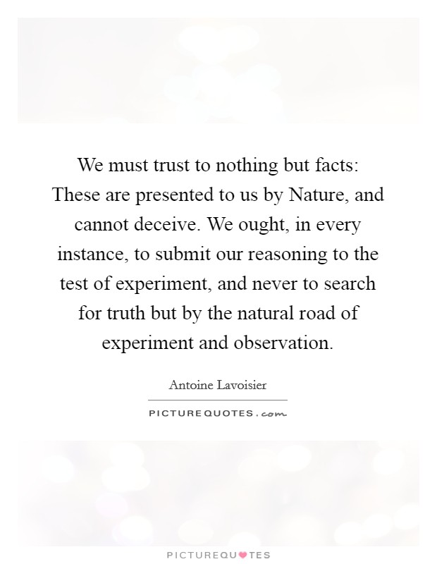 We must trust to nothing but facts: These are presented to us by Nature, and cannot deceive. We ought, in every instance, to submit our reasoning to the test of experiment, and never to search for truth but by the natural road of experiment and observation Picture Quote #1