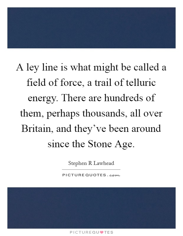 A ley line is what might be called a field of force, a trail of telluric energy. There are hundreds of them, perhaps thousands, all over Britain, and they've been around since the Stone Age Picture Quote #1