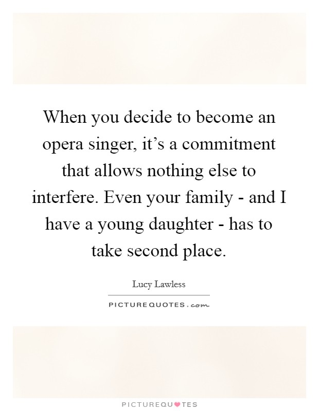 When you decide to become an opera singer, it's a commitment that allows nothing else to interfere. Even your family - and I have a young daughter - has to take second place Picture Quote #1