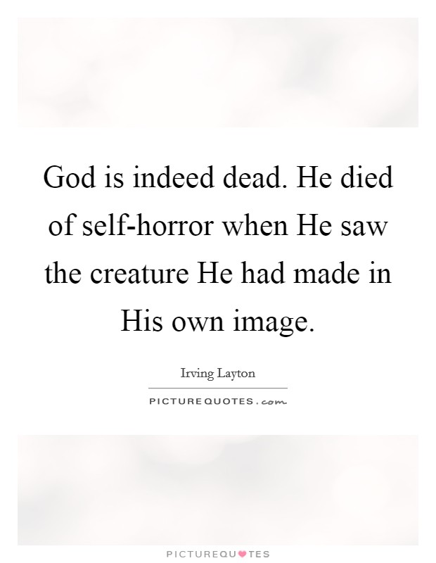 God is indeed dead. He died of self-horror when He saw the creature He had made in His own image Picture Quote #1