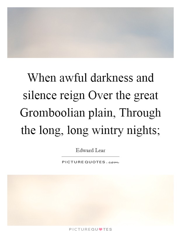 When awful darkness and silence reign Over the great Gromboolian plain, Through the long, long wintry nights; Picture Quote #1