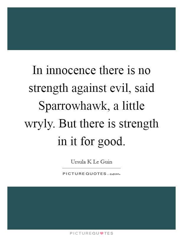 In innocence there is no strength against evil, said Sparrowhawk, a little wryly. But there is strength in it for good Picture Quote #1