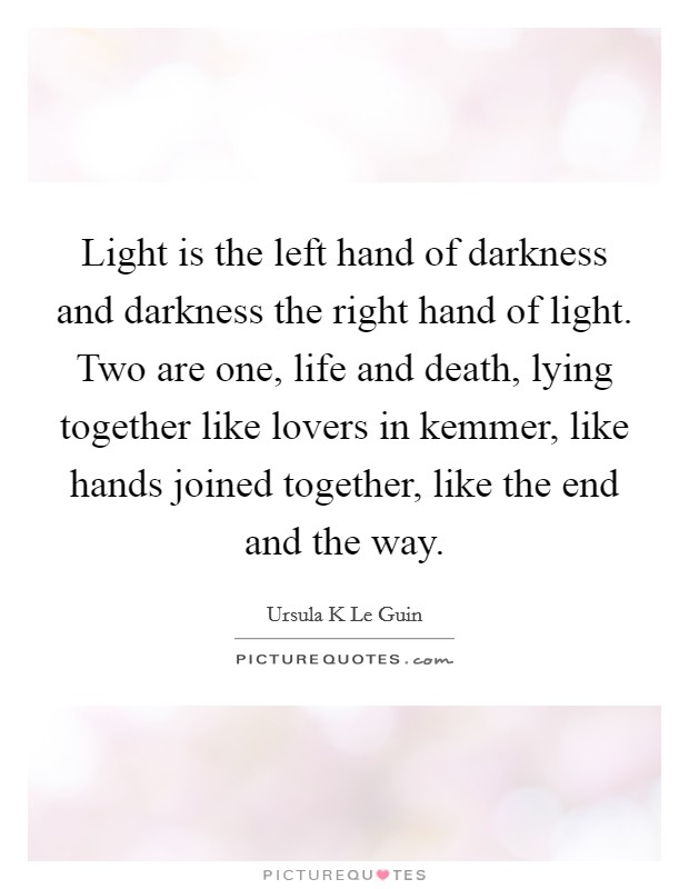Light is the left hand of darkness and darkness the right hand of light. Two are one, life and death, lying together like lovers in kemmer, like hands joined together, like the end and the way Picture Quote #1