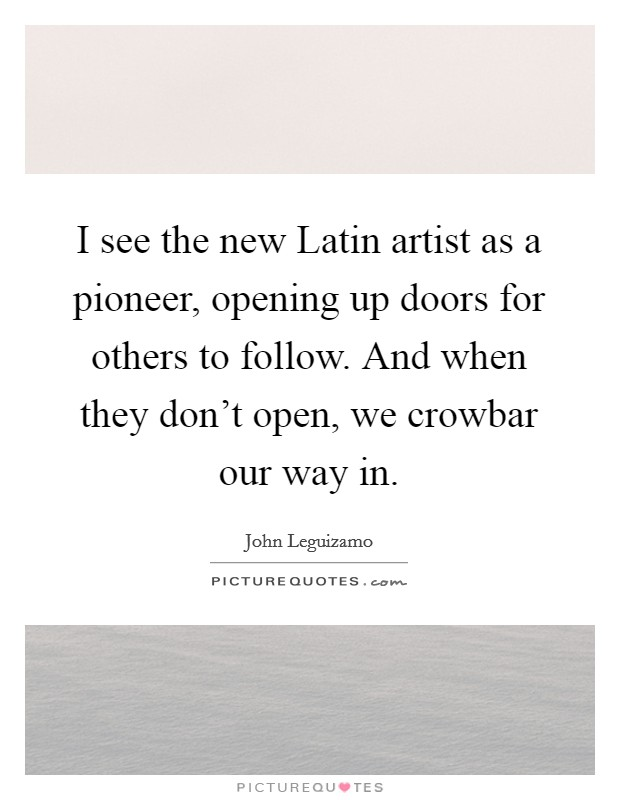 I see the new Latin artist as a pioneer, opening up doors for others to follow. And when they don't open, we crowbar our way in Picture Quote #1