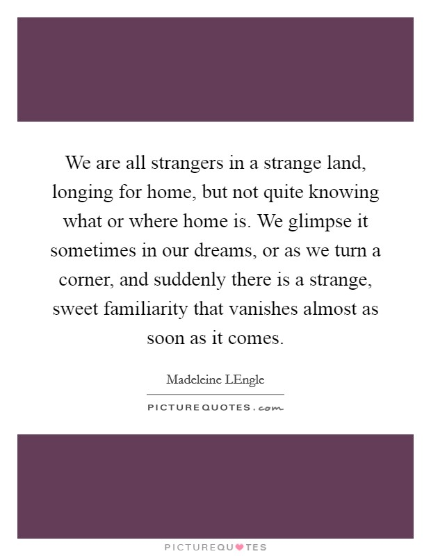 We are all strangers in a strange land, longing for home, but not quite knowing what or where home is. We glimpse it sometimes in our dreams, or as we turn a corner, and suddenly there is a strange, sweet familiarity that vanishes almost as soon as it comes Picture Quote #1