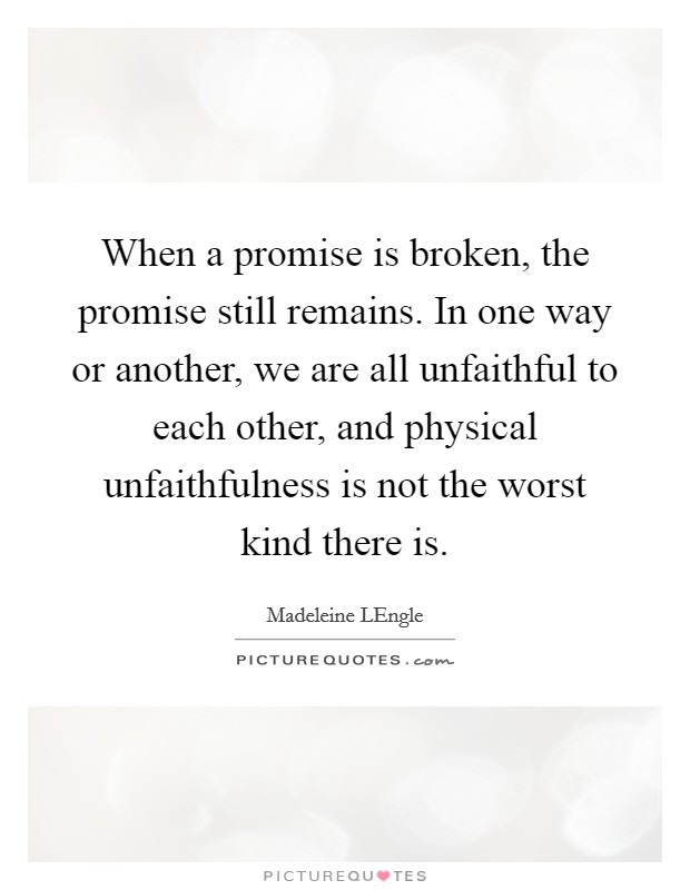 When a promise is broken, the promise still remains. In one way or another, we are all unfaithful to each other, and physical unfaithfulness is not the worst kind there is Picture Quote #1