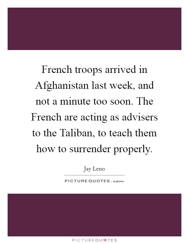 French troops arrived in Afghanistan last week, and not a minute too soon. The French are acting as advisers to the Taliban, to teach them how to surrender properly Picture Quote #1