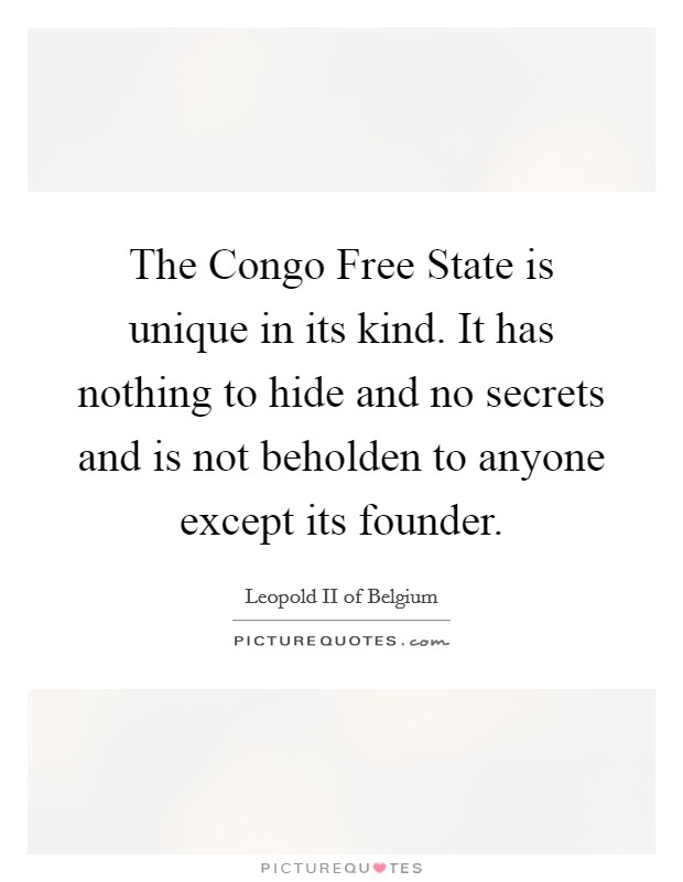 The Congo Free State is unique in its kind. It has nothing to hide and no secrets and is not beholden to anyone except its founder Picture Quote #1