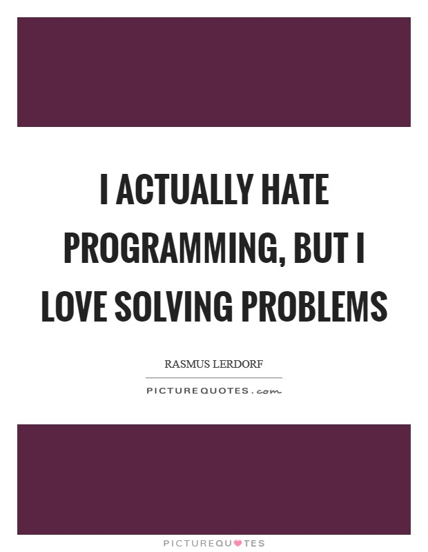 I actually hate programming, but I love solving problems ...
