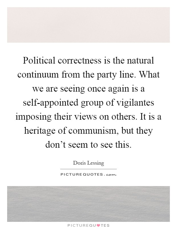 Political correctness is the natural continuum from the party line. What we are seeing once again is a self-appointed group of vigilantes imposing their views on others. It is a heritage of communism, but they don't seem to see this Picture Quote #1