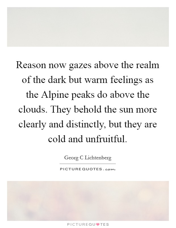 Reason now gazes above the realm of the dark but warm feelings as the Alpine peaks do above the clouds. They behold the sun more clearly and distinctly, but they are cold and unfruitful Picture Quote #1