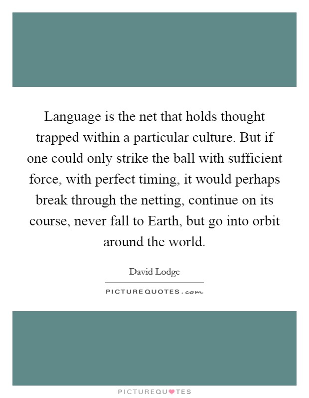 Language is the net that holds thought trapped within a particular culture. But if one could only strike the ball with sufficient force, with perfect timing, it would perhaps break through the netting, continue on its course, never fall to Earth, but go into orbit around the world Picture Quote #1