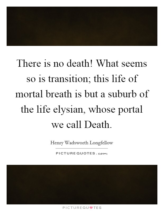 There is no death! What seems so is transition; this life of mortal breath is but a suburb of the life elysian, whose portal we call Death Picture Quote #1