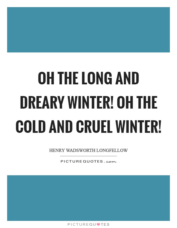 Oh the long and dreary Winter! Oh the cold and cruel Winter! Picture Quote #1