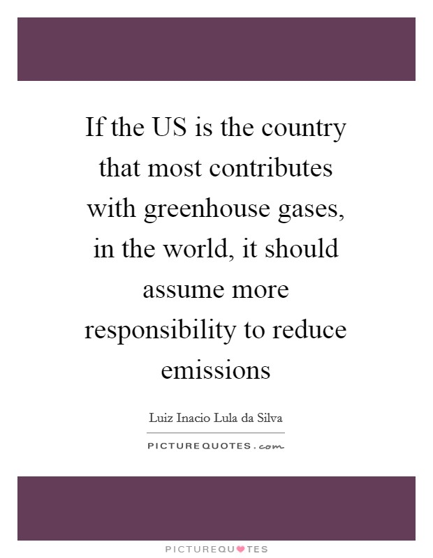 If the US is the country that most contributes with greenhouse gases, in the world, it should assume more responsibility to reduce emissions Picture Quote #1
