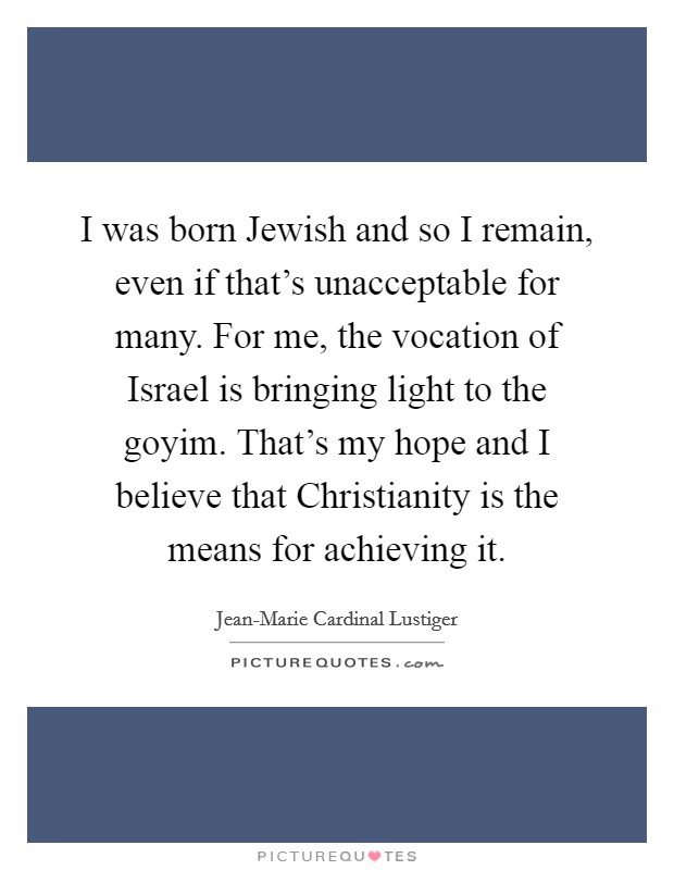 I was born Jewish and so I remain, even if that's unacceptable for many. For me, the vocation of Israel is bringing light to the goyim. That's my hope and I believe that Christianity is the means for achieving it Picture Quote #1