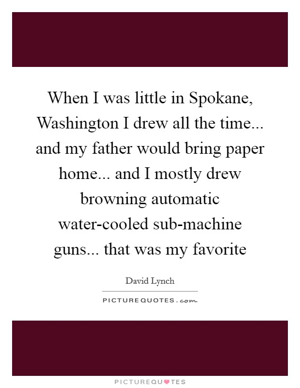 When I was little in Spokane, Washington I drew all the time... and my father would bring paper home... and I mostly drew browning automatic water-cooled sub-machine guns... that was my favorite Picture Quote #1