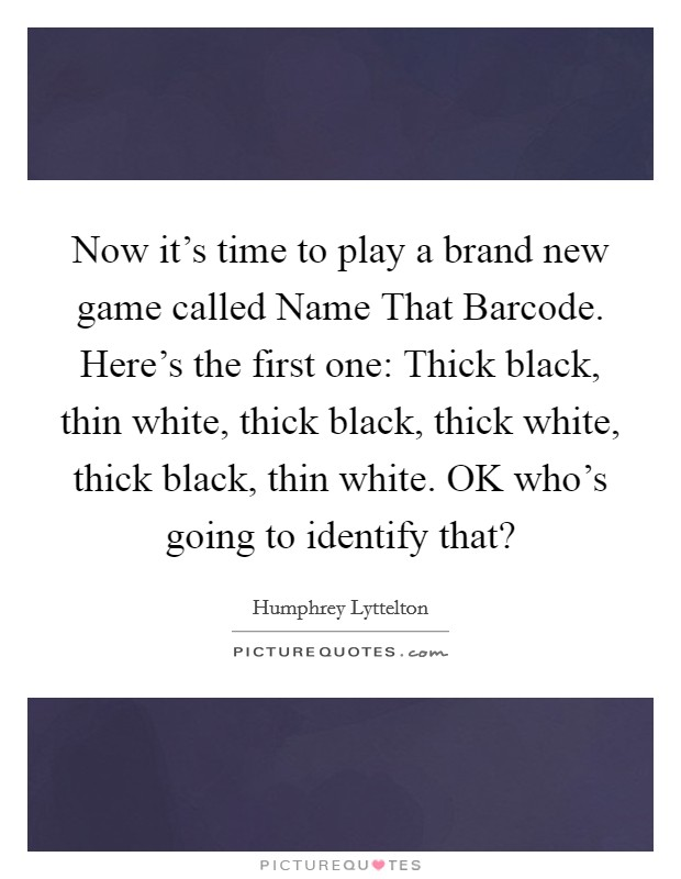 Now it's time to play a brand new game called Name That Barcode. Here's the first one: Thick black, thin white, thick black, thick white, thick black, thin white. OK who's going to identify that? Picture Quote #1