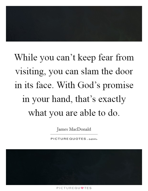 While you can't keep fear from visiting, you can slam the door in its face. With God's promise in your hand, that's exactly what you are able to do Picture Quote #1