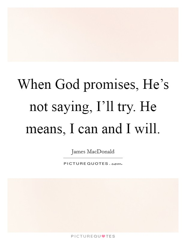 When God promises, He's not saying, I'll try. He means, I can and I will Picture Quote #1