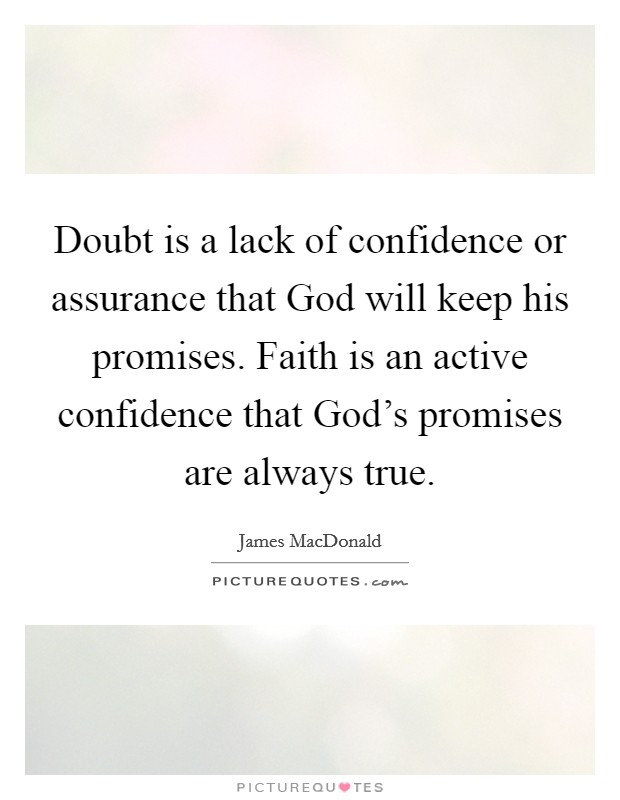 Doubt is a lack of confidence or assurance that God will keep his promises. Faith is an active confidence that God's promises are always true Picture Quote #1