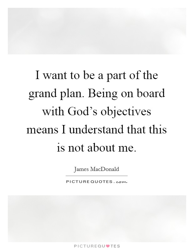 I want to be a part of the grand plan. Being on board with God's objectives means I understand that this is not about me Picture Quote #1