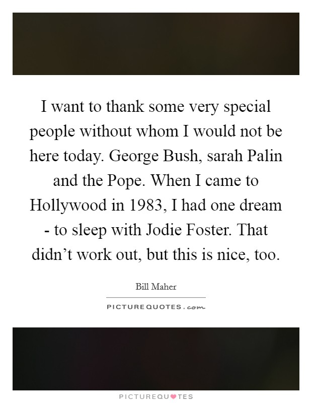 I want to thank some very special people without whom I would not be here today. George Bush, sarah Palin and the Pope. When I came to Hollywood in 1983, I had one dream - to sleep with Jodie Foster. That didn't work out, but this is nice, too Picture Quote #1