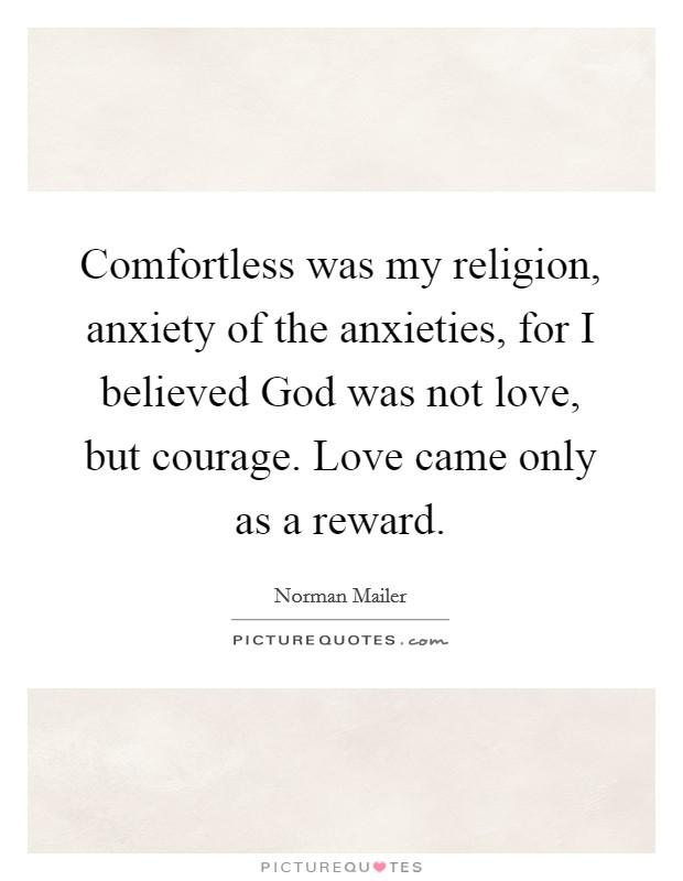 Comfortless was my religion, anxiety of the anxieties, for I believed God was not love, but courage. Love came only as a reward Picture Quote #1