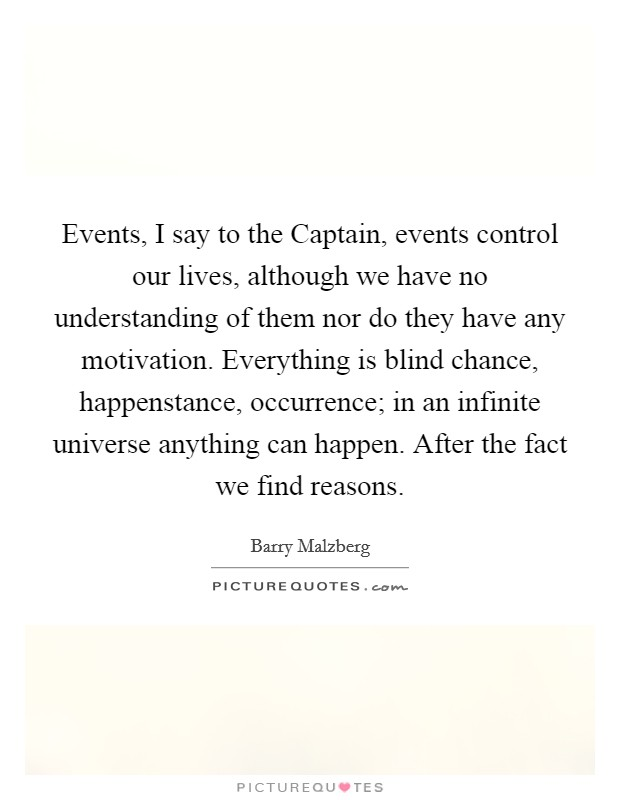 Events, I say to the Captain, events control our lives, although we have no understanding of them nor do they have any motivation. Everything is blind chance, happenstance, occurrence; in an infinite universe anything can happen. After the fact we find reasons Picture Quote #1