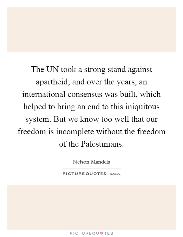 The UN took a strong stand against apartheid; and over the years, an international consensus was built, which helped to bring an end to this iniquitous system. But we know too well that our freedom is incomplete without the freedom of the Palestinians Picture Quote #1