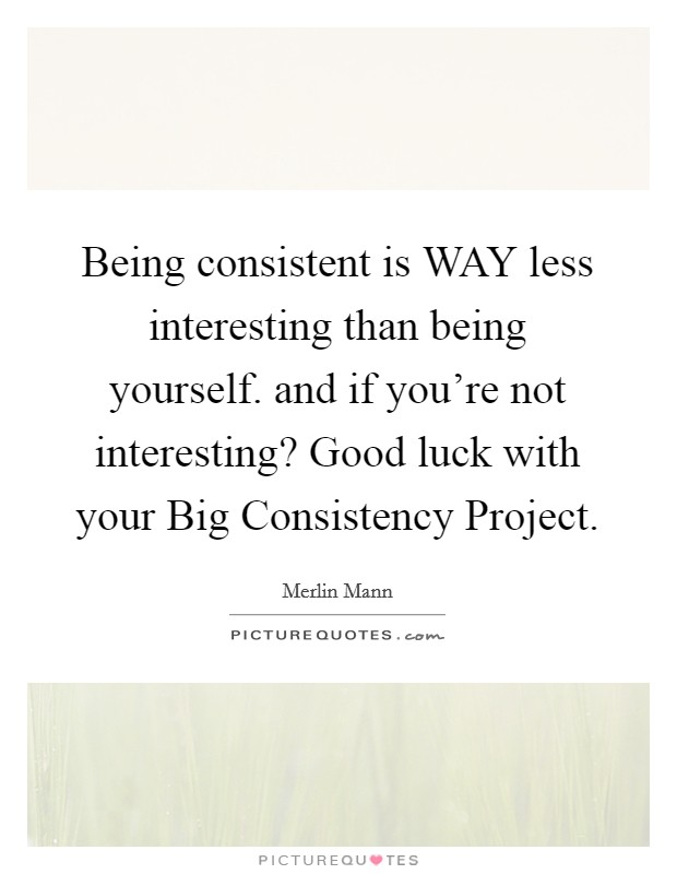 Being consistent is WAY less interesting than being yourself. and if you're not interesting? Good luck with your Big Consistency Project Picture Quote #1