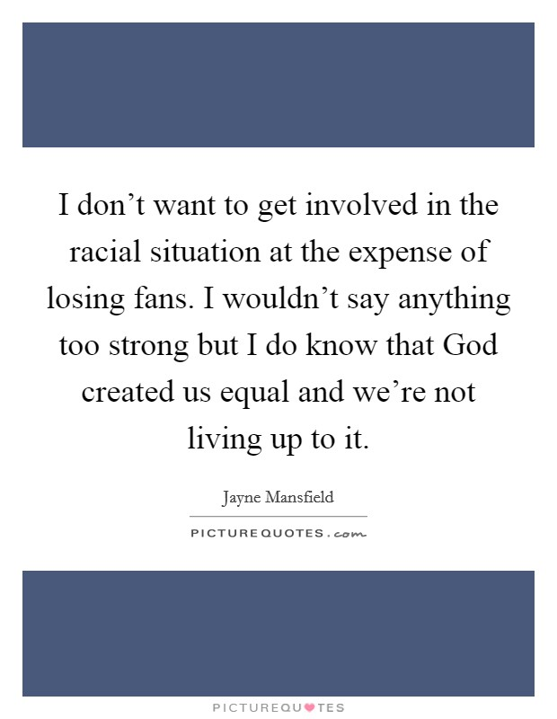 I don't want to get involved in the racial situation at the expense of losing fans. I wouldn't say anything too strong but I do know that God created us equal and we're not living up to it Picture Quote #1